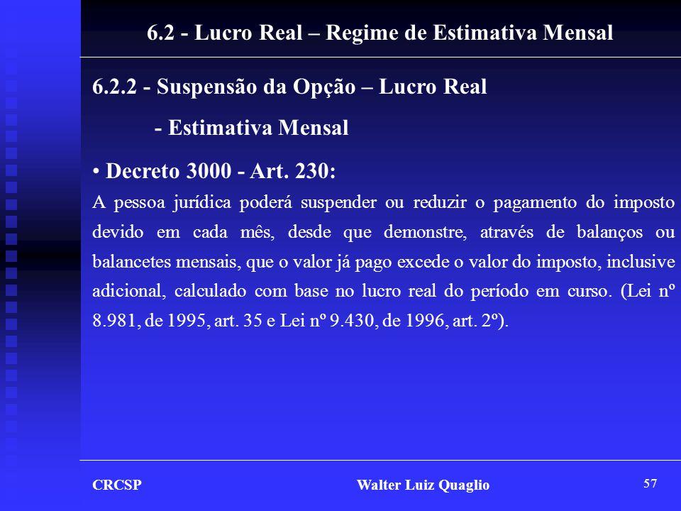 57 CRCSP Walter Luiz Quaglio 6.2.2 - Suspensão da Opção – Lucro Real - Estimativa Mensal • Decreto 3000 - Art. 230: A pessoa jurídica poderá suspender