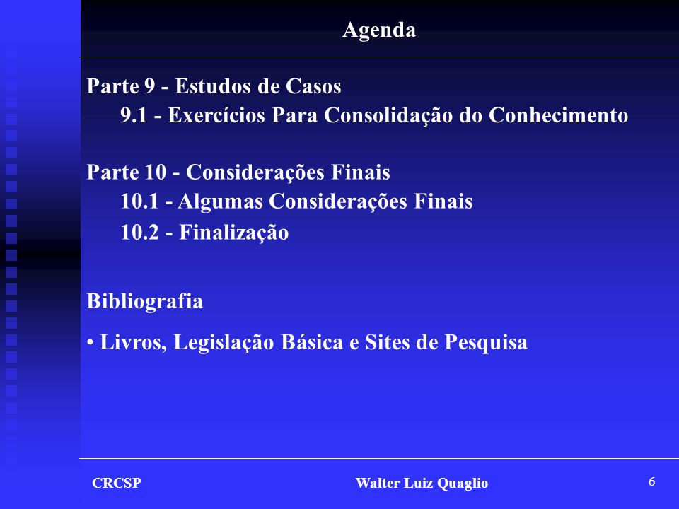 6 CRCSP Walter Luiz Quaglio Agenda Parte 9 - Estudos de Casos 9.1 - Exercícios Para Consolidação do Conhecimento Bibliografia • Livros, Legislação Bás