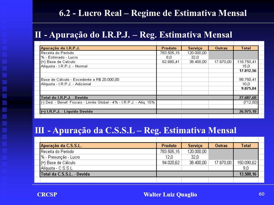 60 CRCSP Walter Luiz Quaglio II - Apuração do I.R.P.J. – Reg. Estimativa Mensal III - Apuração da C.S.S.L – Reg. Estimativa Mensal 6.2 - Lucro Real –