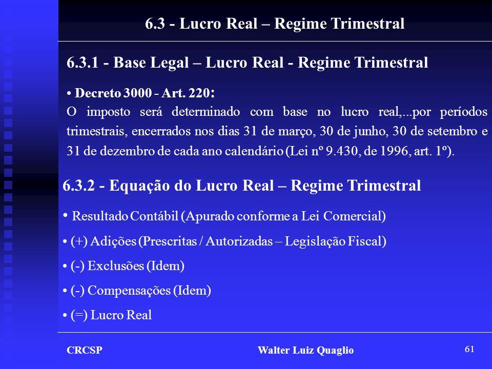 61 CRCSP Walter Luiz Quaglio 6.3 - Lucro Real – Regime Trimestral 6.3.1 - Base Legal – Lucro Real - Regime Trimestral • Decreto 3000 - Art. 220 : O im