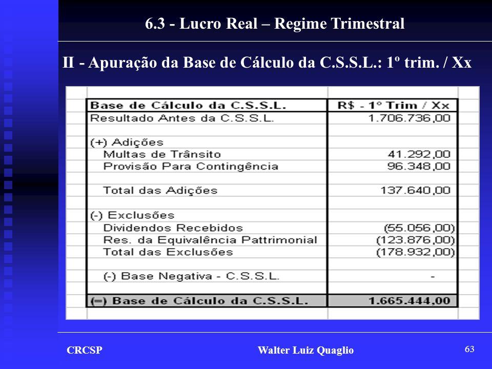 63 CRCSP Walter Luiz Quaglio 6.3 - Lucro Real – Regime Trimestral II - Apuração da Base de Cálculo da C.S.S.L.: 1º trim. / Xx