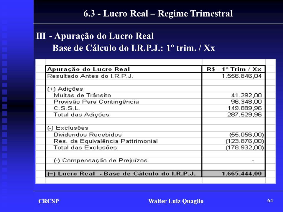 64 CRCSP Walter Luiz Quaglio III - Apuração do Lucro Real Base de Cálculo do I.R.P.J.: 1º trim. / Xx 6.3 - Lucro Real – Regime Trimestral