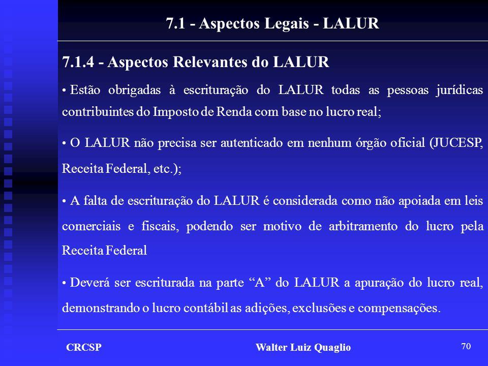 70 CRCSP Walter Luiz Quaglio 7.1 - Aspectos Legais - LALUR 7.1.4 - Aspectos Relevantes do LALUR • Estão obrigadas à escrituração do LALUR todas as pes