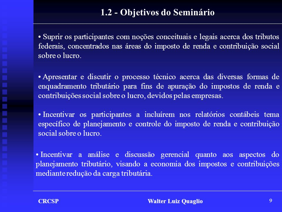 9 CRCSP Walter Luiz Quaglio 1.2 - Objetivos do Seminário • Suprir os participantes com noções conceituais e legais acerca dos tributos federais, conce