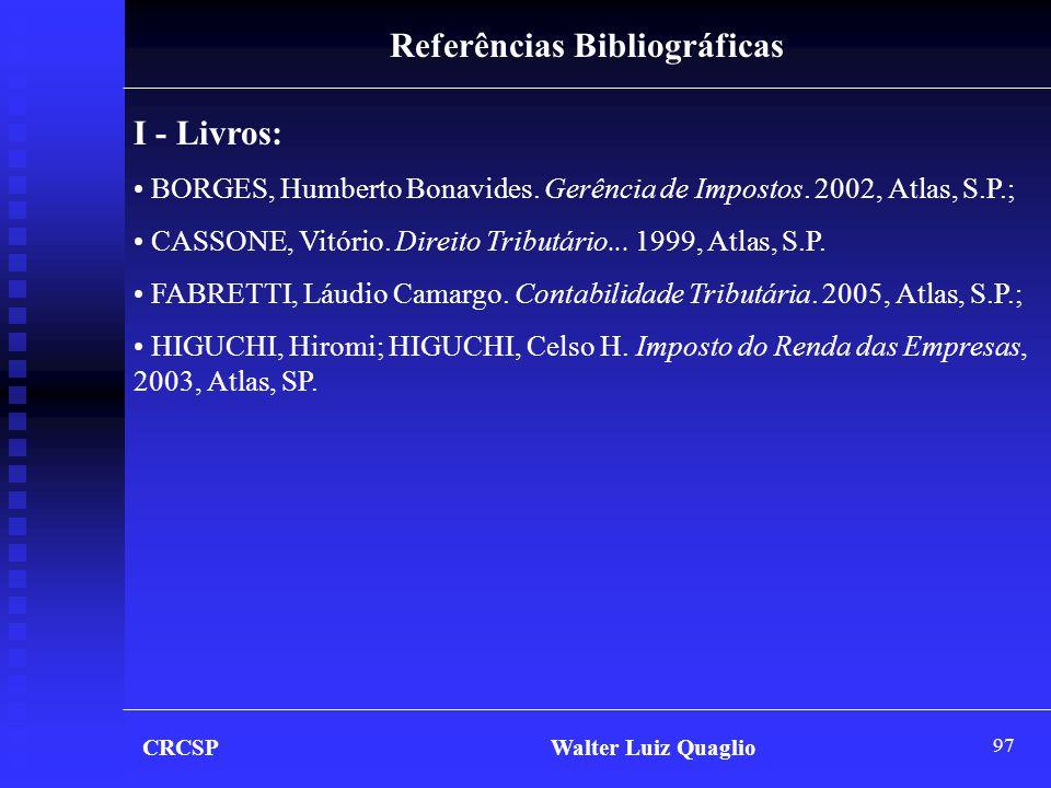 97 CRCSP Walter Luiz Quaglio Referências Bibliográficas I - Livros: • BORGES, Humberto Bonavides. Gerência de Impostos. 2002, Atlas, S.P.; • CASSONE,