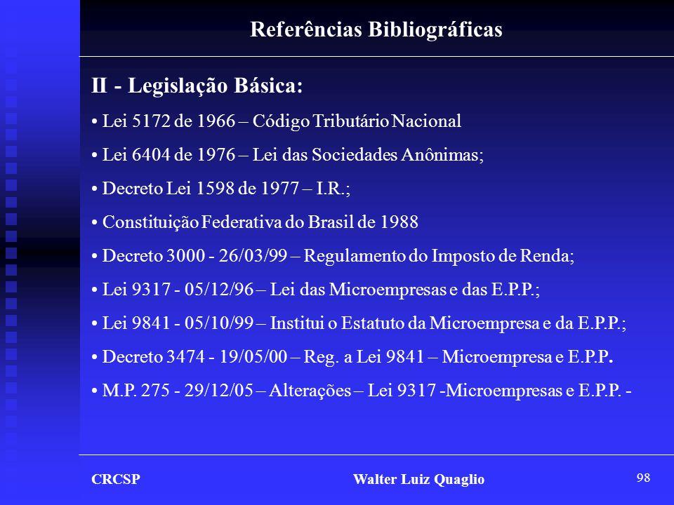 98 Referências Bibliográficas II - Legislação Básica: • Lei 5172 de 1966 – Código Tributário Nacional • Lei 6404 de 1976 – Lei das Sociedades Anônimas