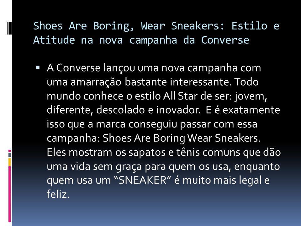  A campanha, Shoes are boring, wear sneakers , foi criada pela agência americana Anomaly para a Converse.
