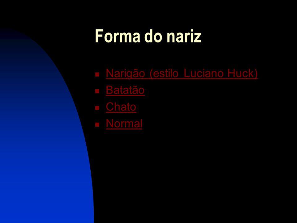 Forma do nariz  Narigão (estilo Luciano Huck) Narigão (estilo Luciano Huck)  Batatão Batatão  Chato Chato  Normal Normal