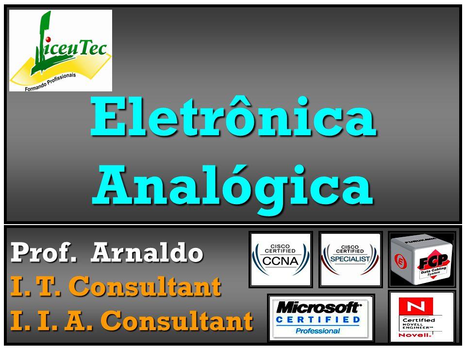 Eletrônica Analógica Prof. Arnaldo I. T. Consultant I. I. A. Consultant