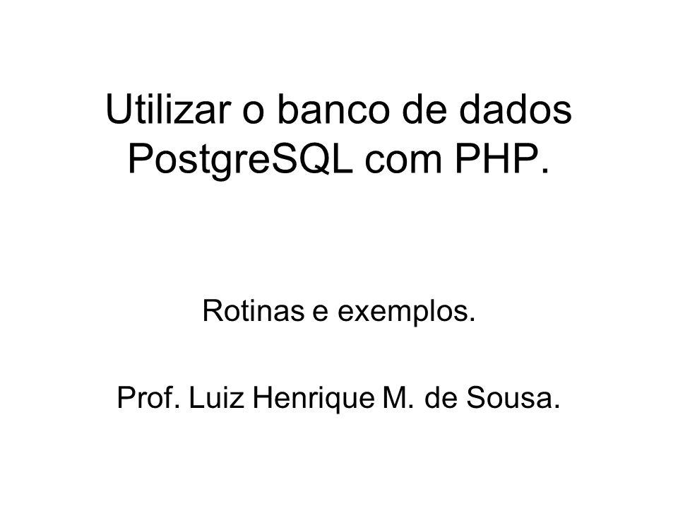 Utilizar o banco de dados PostgreSQL com PHP. Rotinas e exemplos. Prof. Luiz Henrique M. de Sousa.
