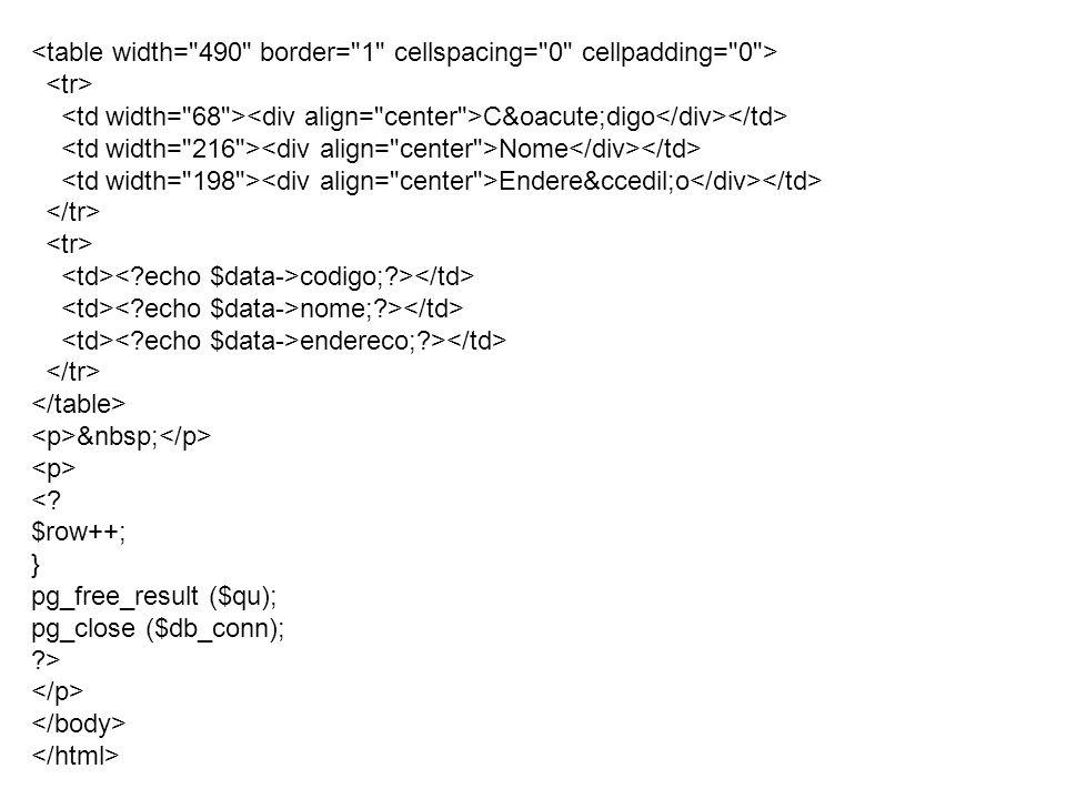 C&oacute;digo Nome Endere&ccedil;o codigo;?> nome;?> endereco;?> <? $row++; } pg_free_result ($qu); pg_close ($db_conn); ?>