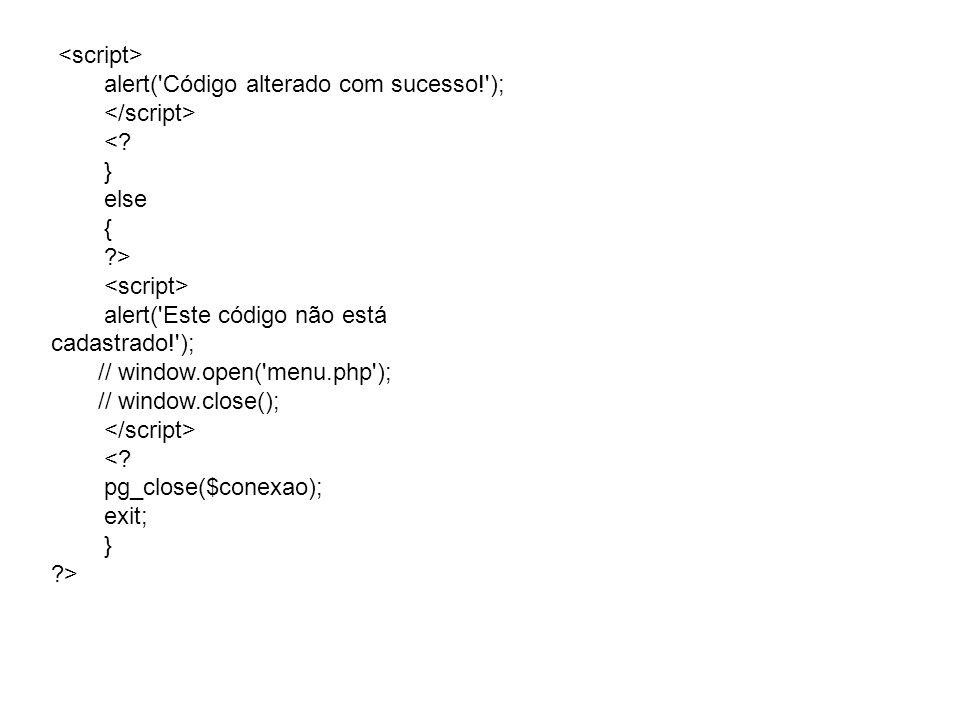 alert('Código alterado com sucesso!'); <? } else { ?> alert('Este código não está cadastrado!'); // window.open('menu.php'); // window.close(); <? pg_