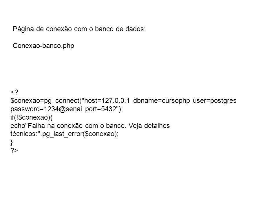 Página de conexão com o banco de dados: Conexao-banco.php <? $conexao=pg_connect(