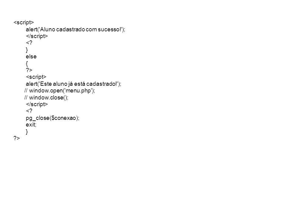 alert('Aluno cadastrado com sucesso!'); <? } else { ?> alert('Este aluno já está cadastrado!'); // window.open('menu.php'); // window.close(); <? pg_c