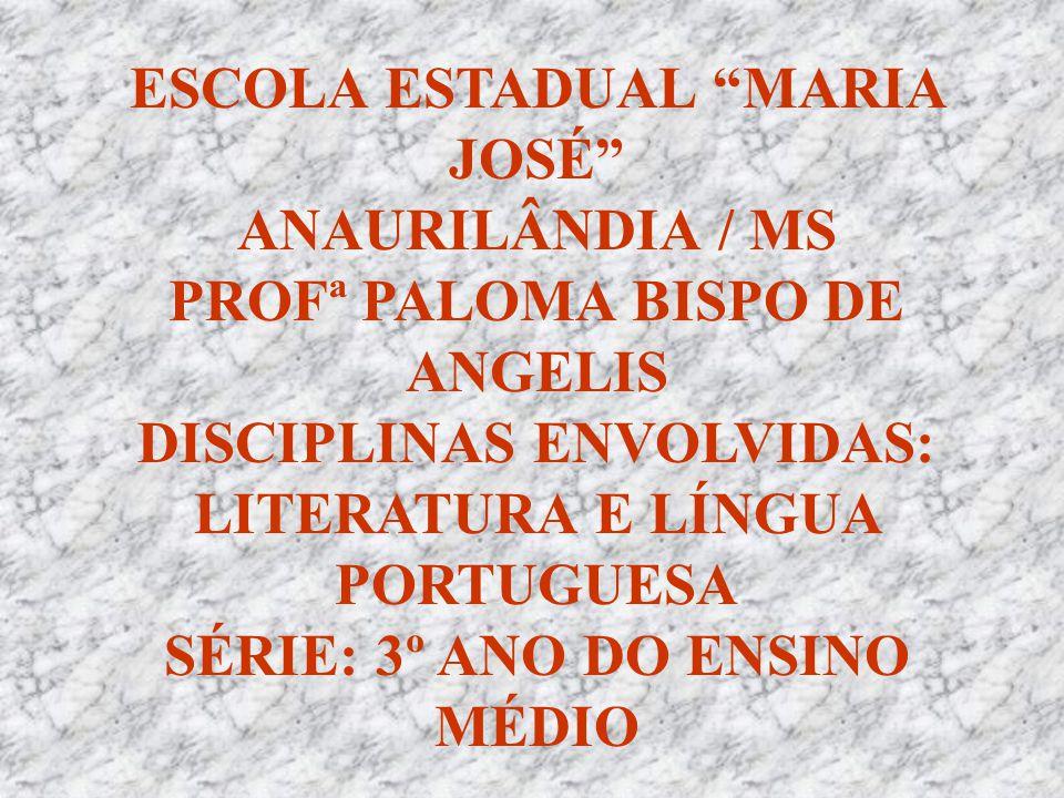 """ESCOLA ESTADUAL """"MARIA JOSÉ"""" ANAURILÂNDIA / MS PROFª PALOMA BISPO DE ANGELIS DISCIPLINAS ENVOLVIDAS: LITERATURA E LÍNGUA PORTUGUESA SÉRIE: 3º ANO DO E"""