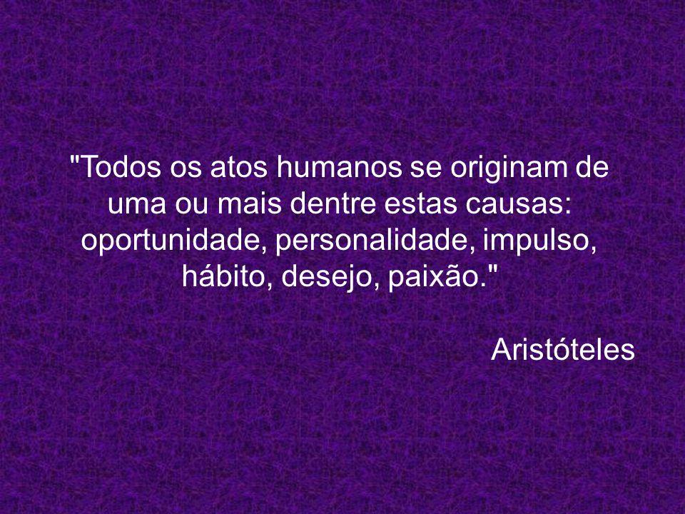 Todos os atos humanos se originam de uma ou mais dentre estas causas: oportunidade, personalidade, impulso, hábito, desejo, paixão. Aristóteles