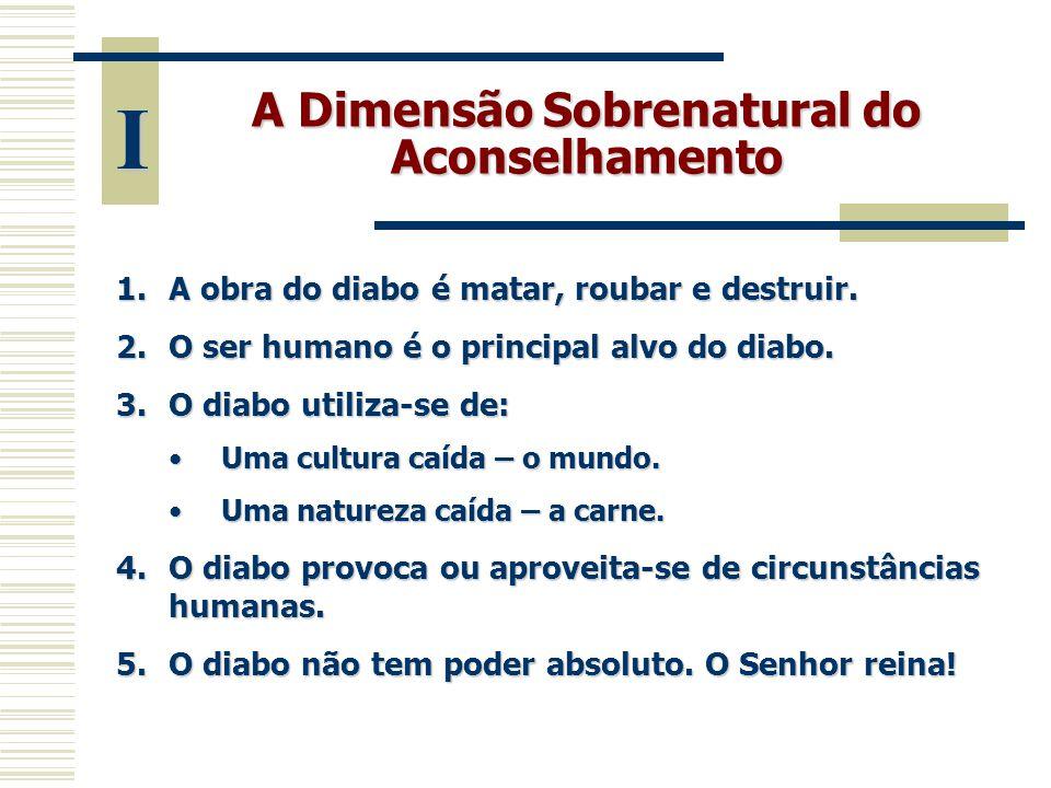 A Dimensão Sobrenatural do Aconselhamento 1.A obra do diabo é matar, roubar e destruir. 2.O ser humano é o principal alvo do diabo. 3.O diabo utiliza-