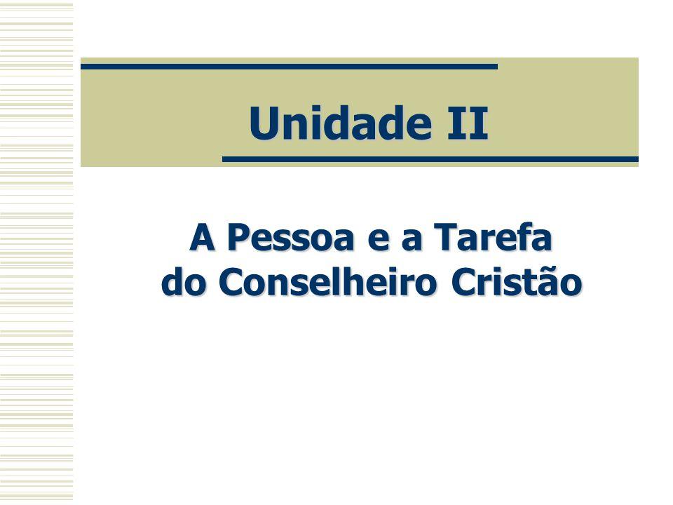 Unidade II A Pessoa e a Tarefa do Conselheiro Cristão