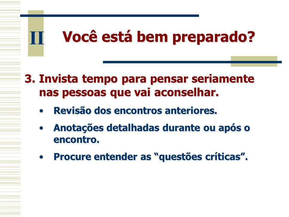Você está bem preparado? II 3.Invista tempo para pensar seriamente nas pessoas que vai aconselhar. •Revisão dos encontros anteriores. •Anotações detal