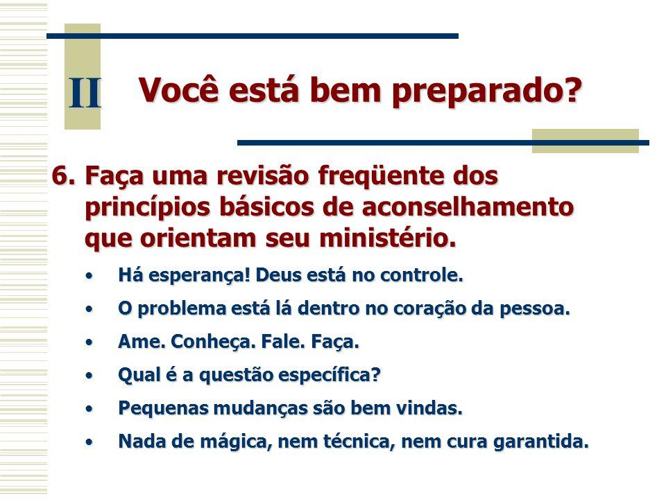 Você está bem preparado? II 6.Faça uma revisão freqüente dos princípios básicos de aconselhamento que orientam seu ministério. •Há esperança! Deus est
