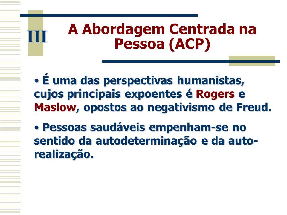 A Abordagem Centrada na Pessoa (ACP) III • É uma das perspectivas humanistas, cujos principais expoentes é Rogers e Maslow, opostos ao negativismo de