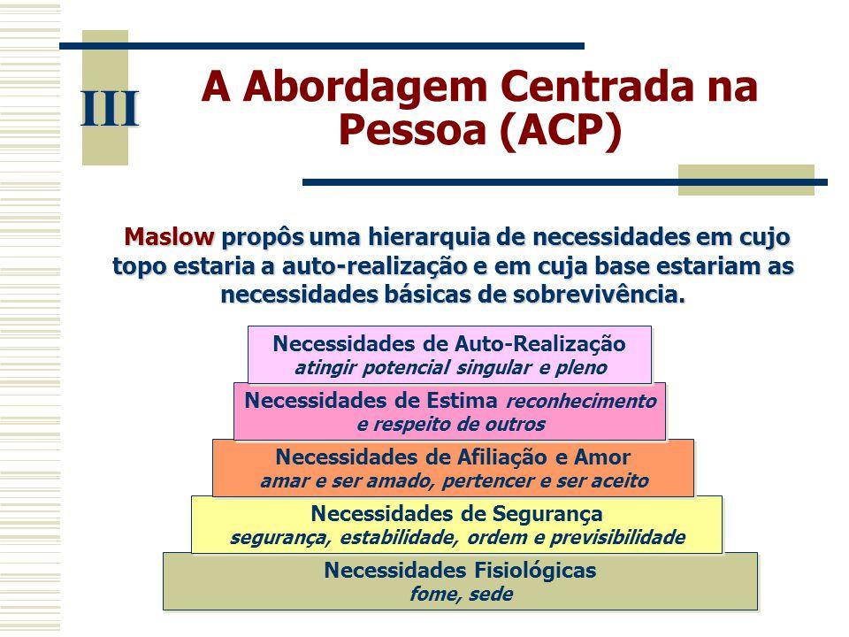 A Abordagem Centrada na Pessoa (ACP) III Maslow propôs uma hierarquia de necessidades em cujo topo estaria a auto-realização e em cuja base estariam a