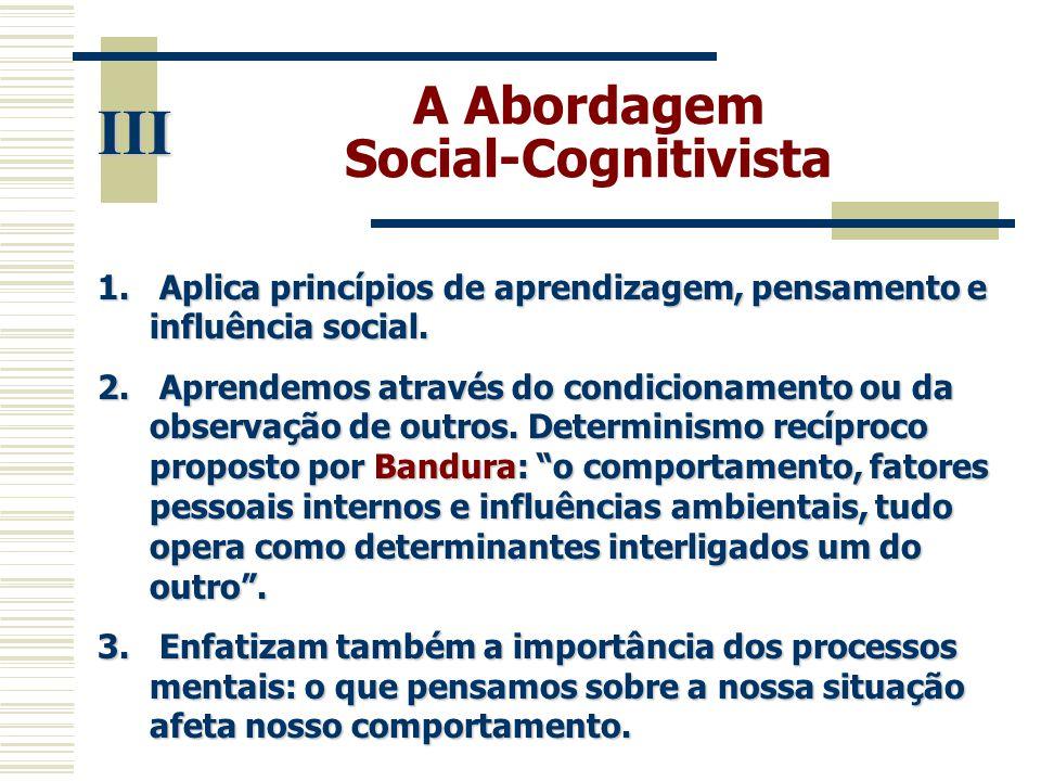 A Abordagem Social-Cognitivista III 1. Aplica princípios de aprendizagem, pensamento e influência social. 2. Aprendemos através do condicionamento ou