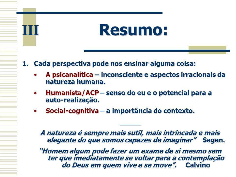 Resumo: III 1.Cada perspectiva pode nos ensinar alguma coisa: •A psicanalítica – inconsciente e aspectos irracionais da natureza humana. •Humanista/AC