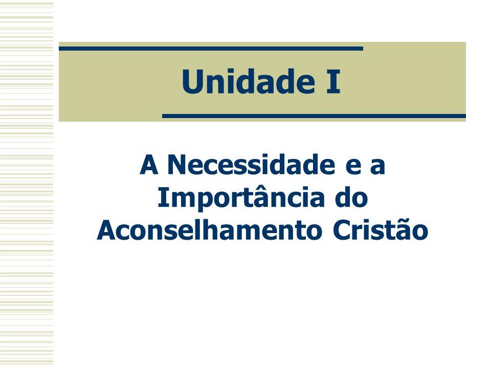 Unidade I A Necessidade e a Importância do Aconselhamento Cristão