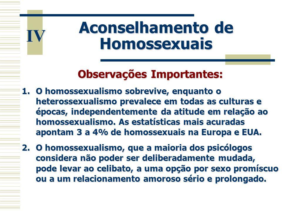 IV Aconselhamento de Homossexuais Observações Importantes: 1.O homossexualismo sobrevive, enquanto o heterossexualismo prevalece em todas as culturas