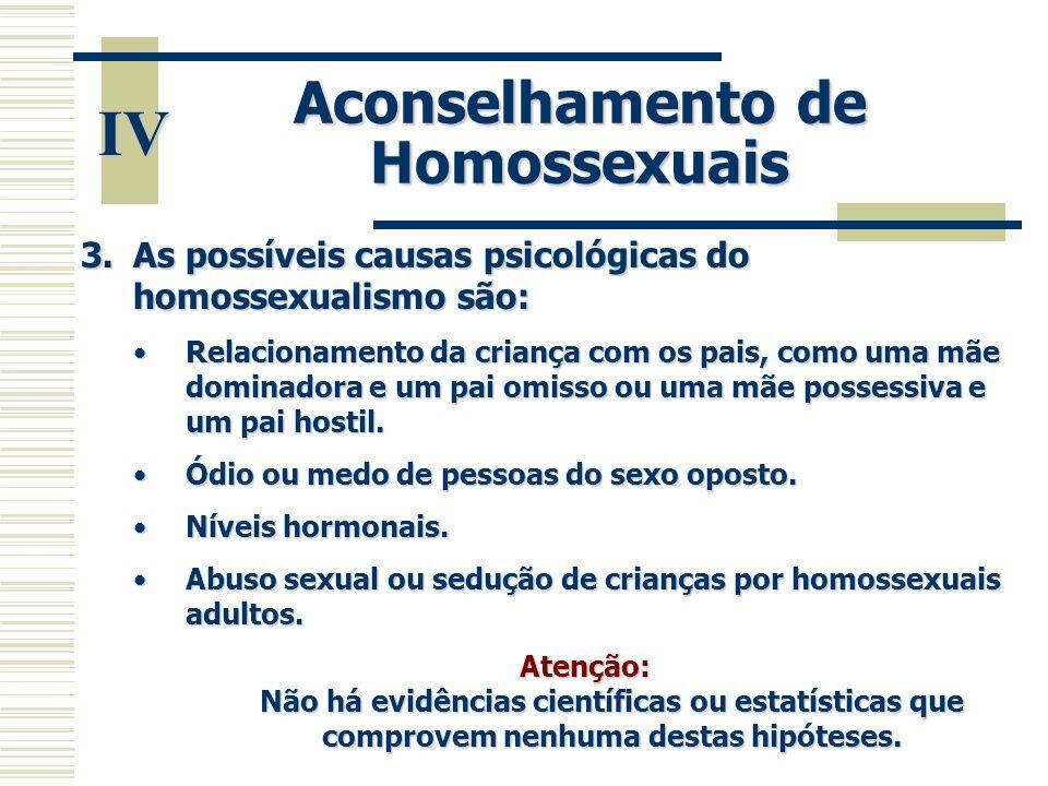 IV Aconselhamento de Homossexuais 3.As possíveis causas psicológicas do homossexualismo são: •Relacionamento da criança com os pais, como uma mãe domi
