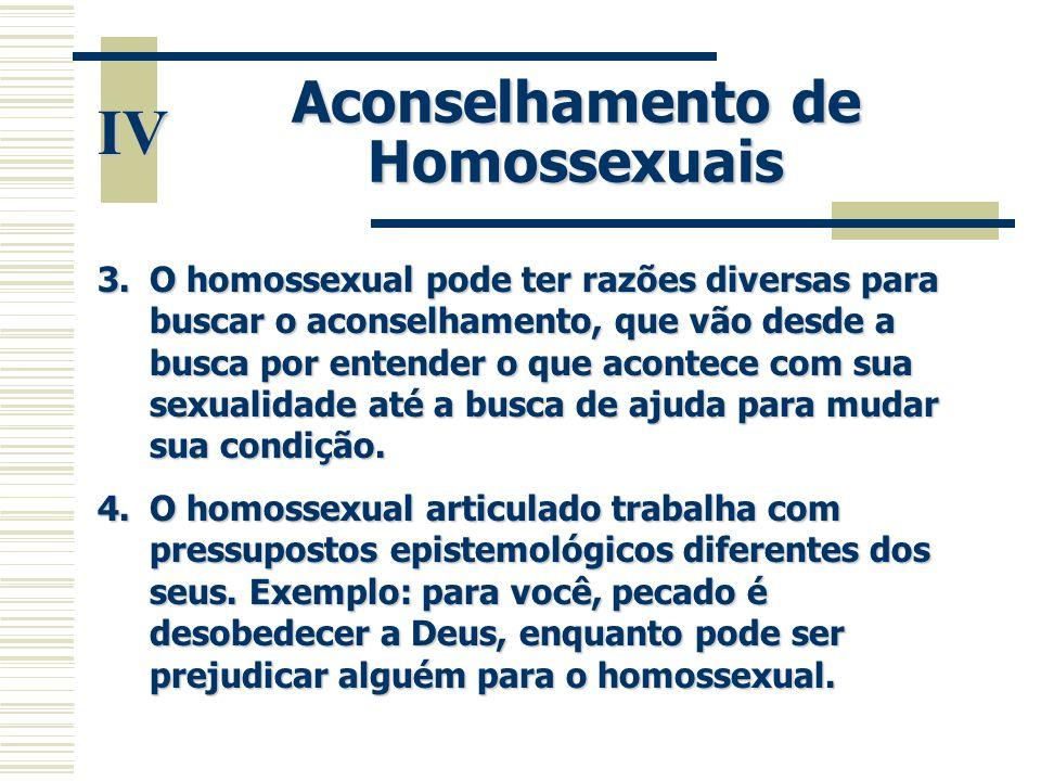 IV Aconselhamento de Homossexuais 3.O homossexual pode ter razões diversas para buscar o aconselhamento, que vão desde a busca por entender o que acon