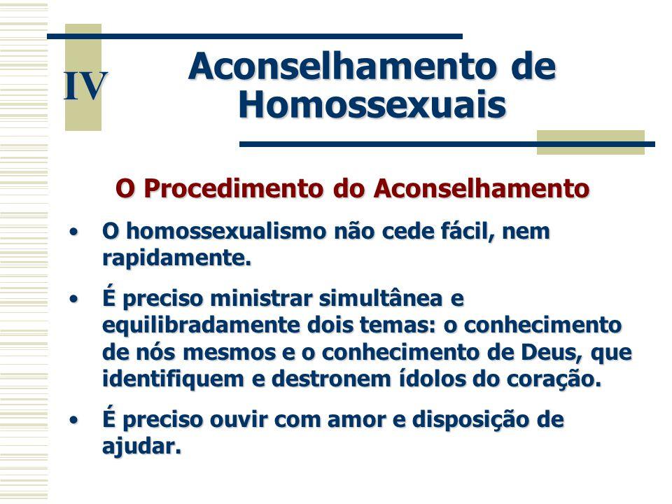IV Aconselhamento de Homossexuais O Procedimento do Aconselhamento •O homossexualismo não cede fácil, nem rapidamente. •É preciso ministrar simultânea