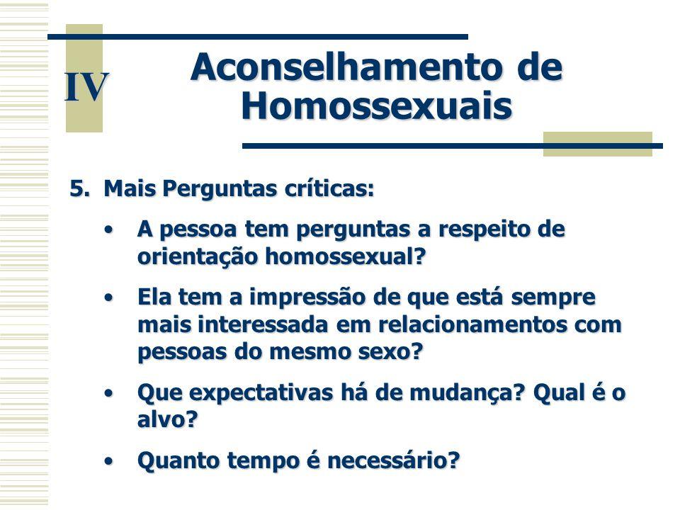 IV Aconselhamento de Homossexuais 5.Mais Perguntas críticas: •A pessoa tem perguntas a respeito de orientação homossexual? •Ela tem a impressão de que