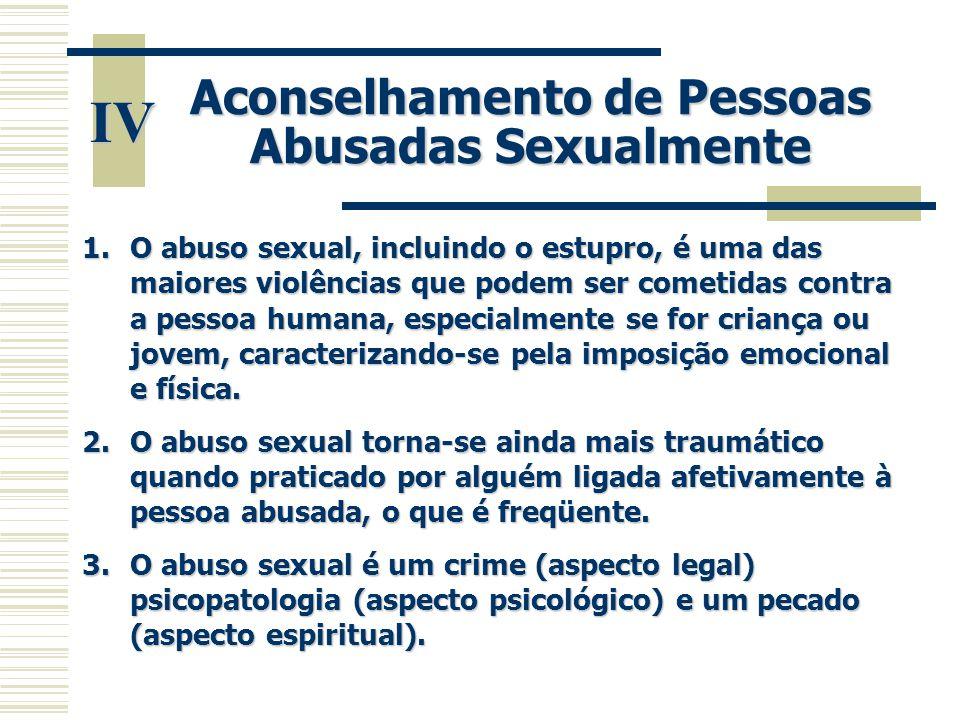 IV Aconselhamento de Pessoas Abusadas Sexualmente 1.O abuso sexual, incluindo o estupro, é uma das maiores violências que podem ser cometidas contra a