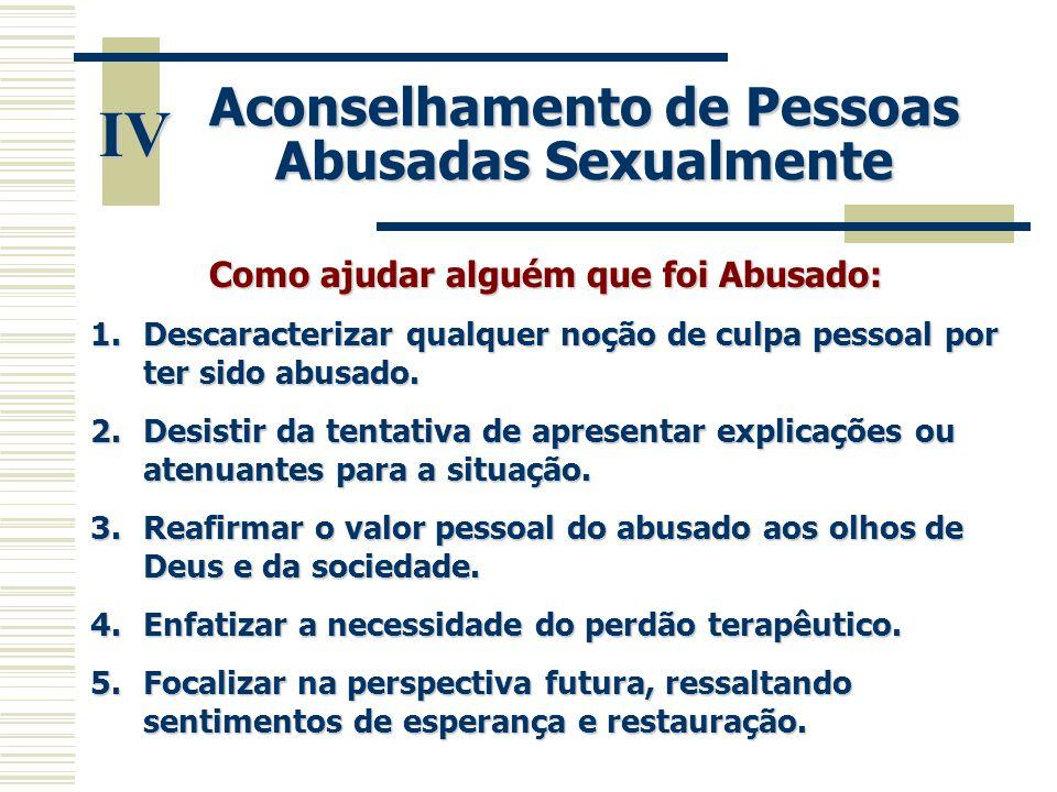 IV Aconselhamento de Pessoas Abusadas Sexualmente Como ajudar alguém que foi Abusado: 1.Descaracterizar qualquer noção de culpa pessoal por ter sido a
