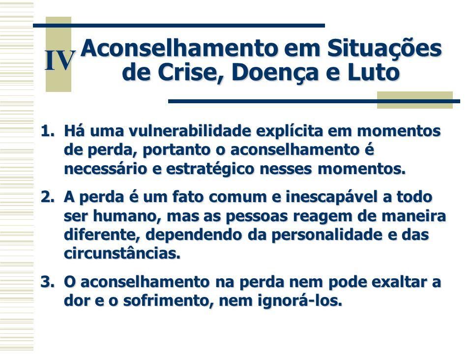 IV Aconselhamento em Situações de Crise, Doença e Luto 1.Há uma vulnerabilidade explícita em momentos de perda, portanto o aconselhamento é necessário