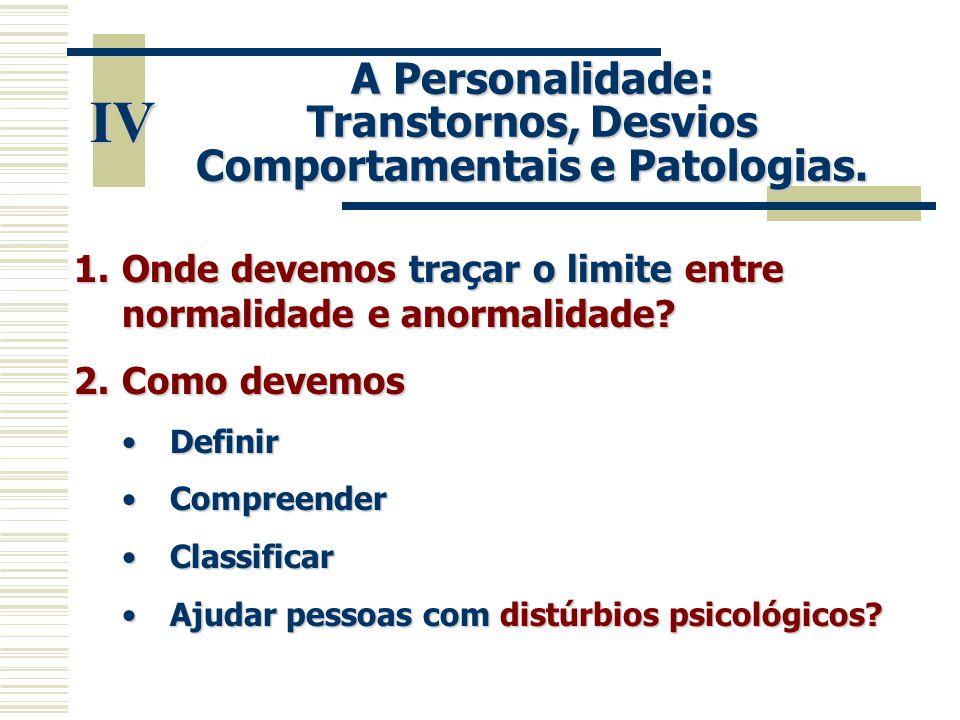 IV A Personalidade: Transtornos, Desvios Comportamentais e Patologias. 1.Onde devemos traçar o limite entre normalidade e anormalidade? 2.Como devemos