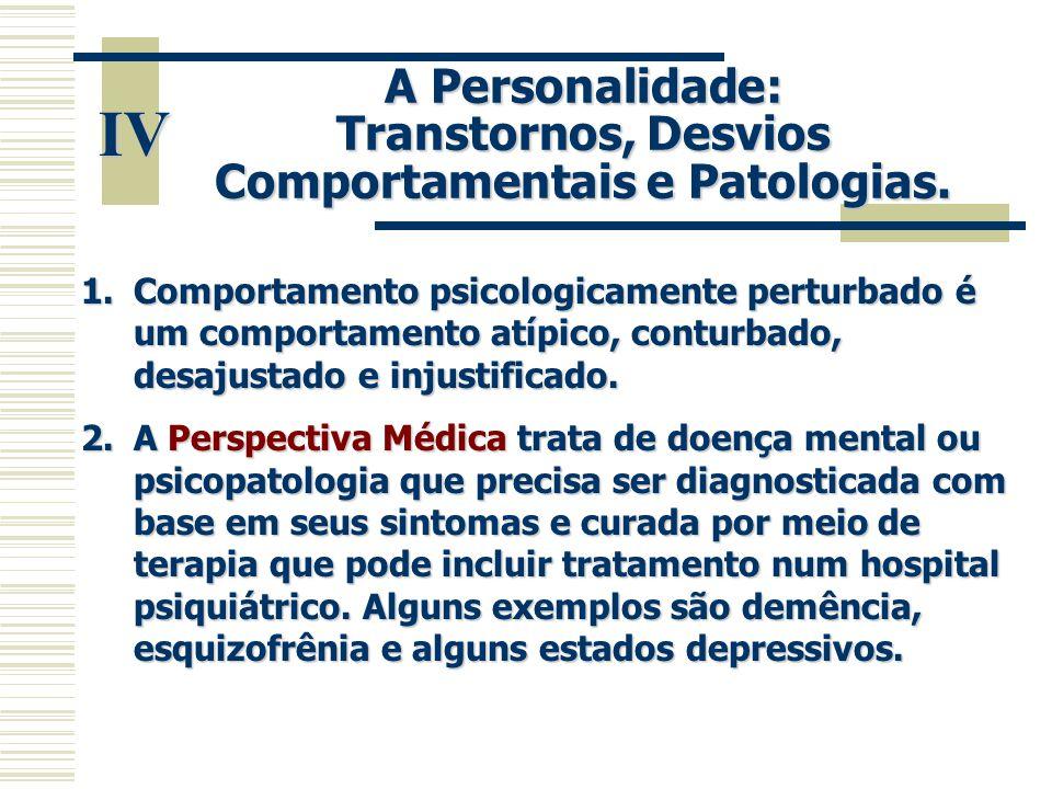 IV A Personalidade: Transtornos, Desvios Comportamentais e Patologias. 1.Comportamento psicologicamente perturbado é um comportamento atípico, conturb
