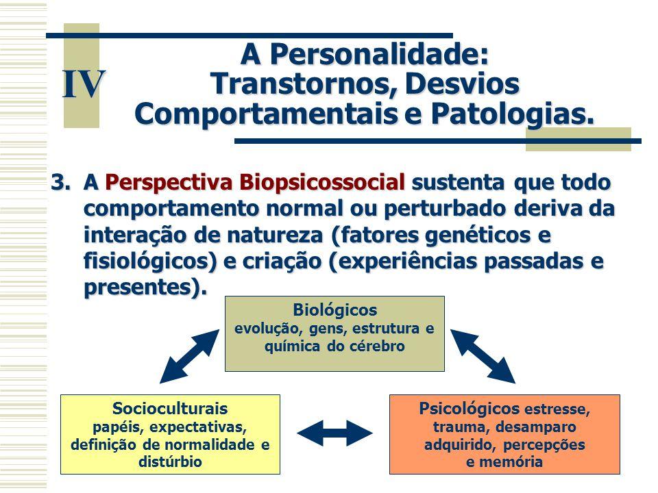 IV A Personalidade: Transtornos, Desvios Comportamentais e Patologias. 3.A Perspectiva Biopsicossocial sustenta que todo comportamento normal ou pertu
