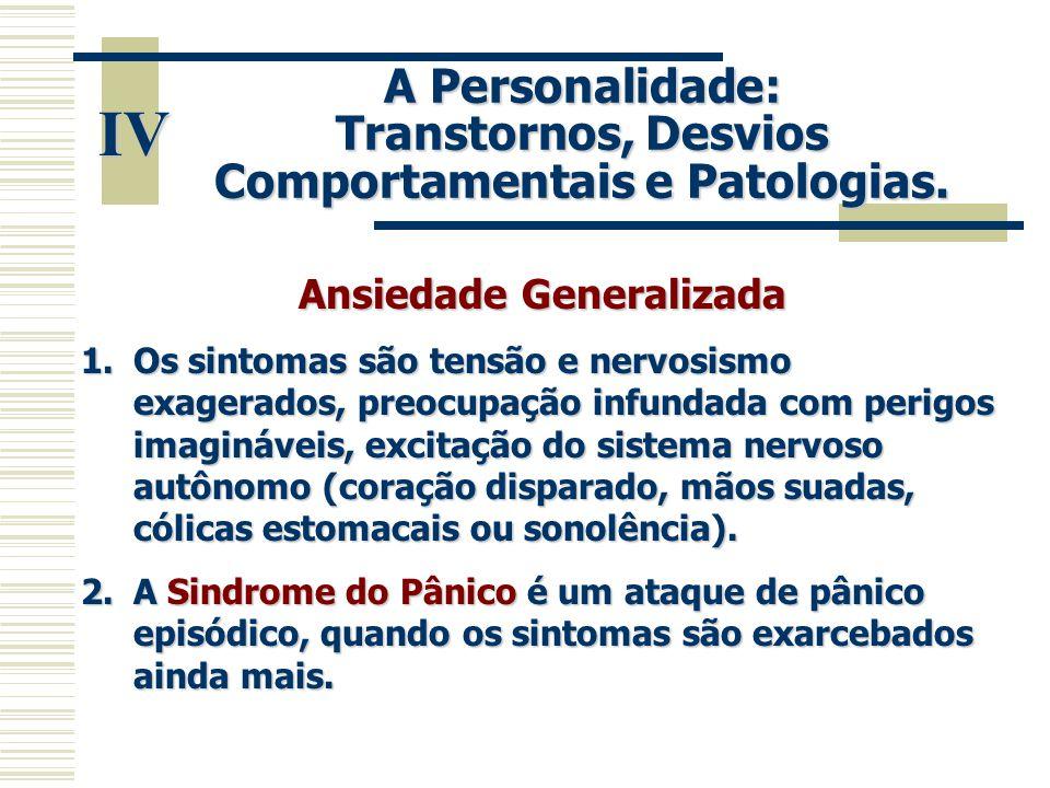 IV A Personalidade: Transtornos, Desvios Comportamentais e Patologias. Ansiedade Generalizada 1.Os sintomas são tensão e nervosismo exagerados, preocu
