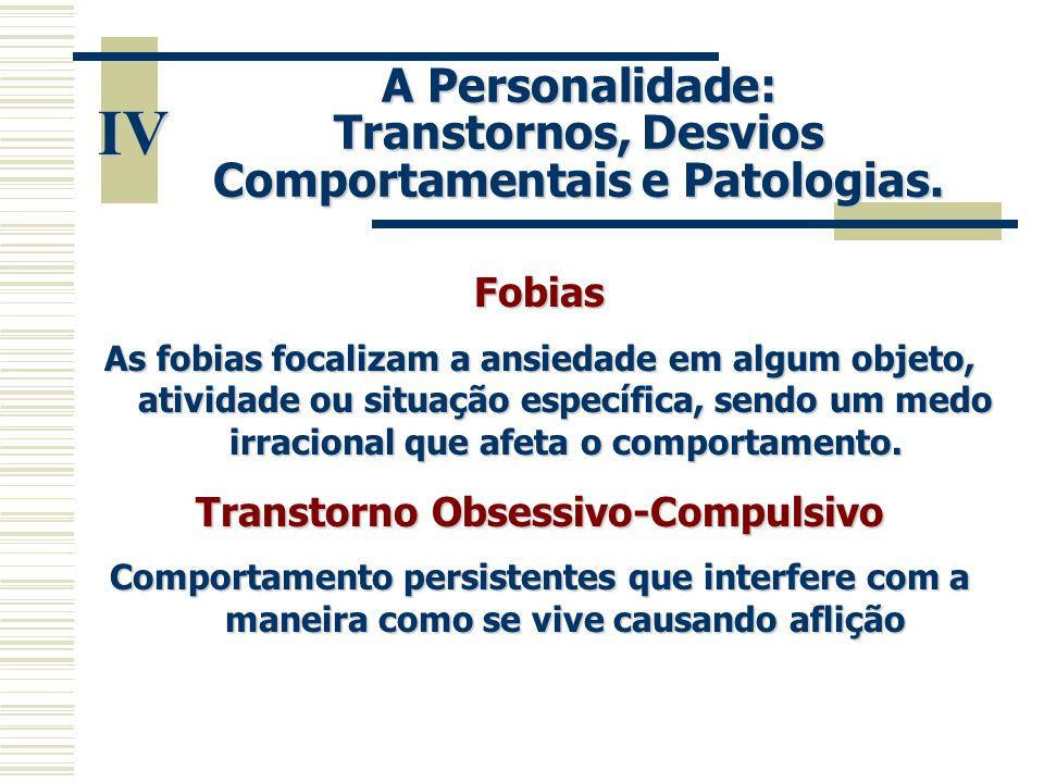 IV A Personalidade: Transtornos, Desvios Comportamentais e Patologias. Fobias As fobias focalizam a ansiedade em algum objeto, atividade ou situação e
