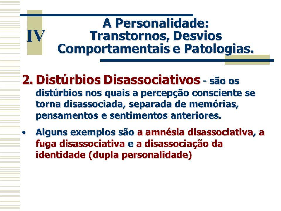 IV A Personalidade: Transtornos, Desvios Comportamentais e Patologias. 2.Distúrbios Disassociativos - são os distúrbios nos quais a percepção conscien