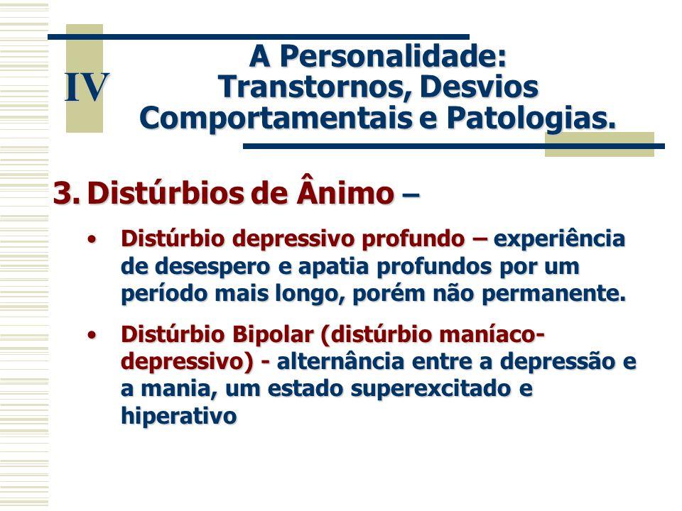IV A Personalidade: Transtornos, Desvios Comportamentais e Patologias. 3.Distúrbios de Ânimo – •Distúrbio depressivo profundo – experiência de desespe