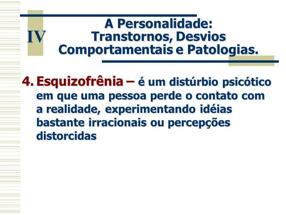 IV A Personalidade: Transtornos, Desvios Comportamentais e Patologias. 4.Esquizofrênia – é um distúrbio psicótico em que uma pessoa perde o contato co