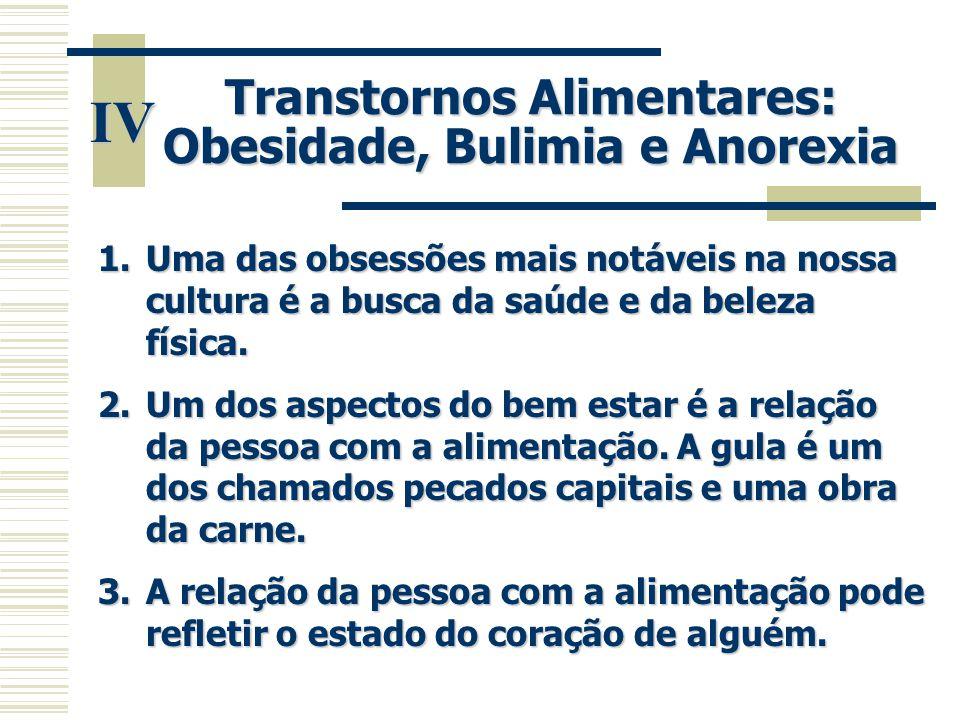 IV Transtornos Alimentares: Obesidade, Bulimia e Anorexia 1.Uma das obsessões mais notáveis na nossa cultura é a busca da saúde e da beleza física. 2.