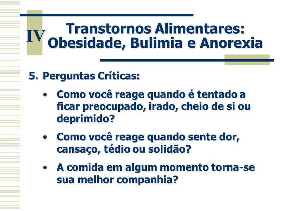 IV Transtornos Alimentares: Obesidade, Bulimia e Anorexia 5.Perguntas Críticas: •Como você reage quando é tentado a ficar preocupado, irado, cheio de