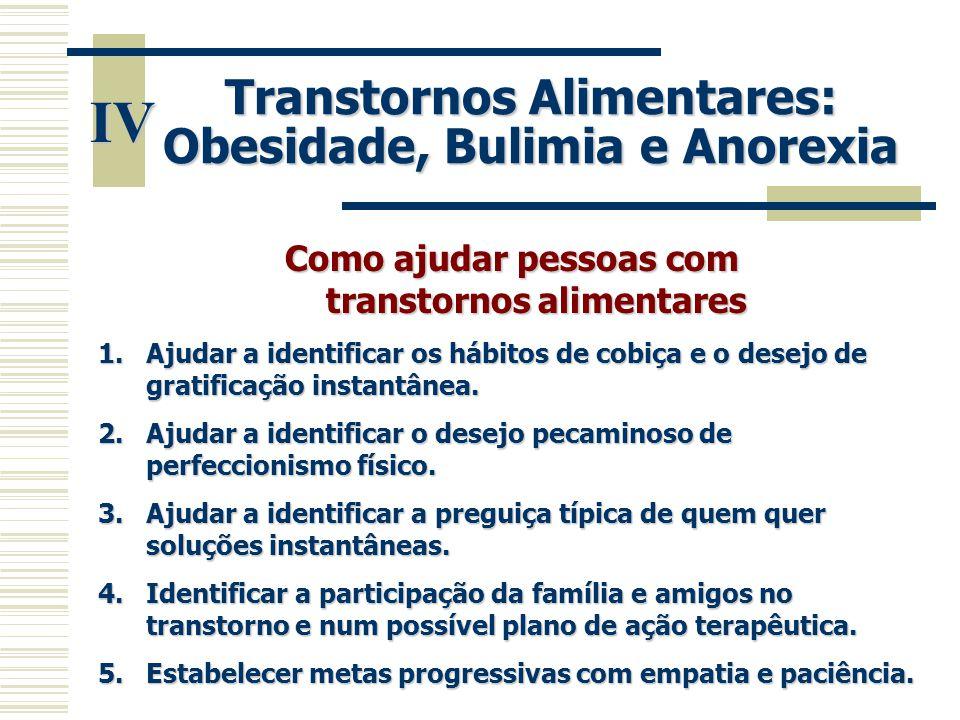 IV Transtornos Alimentares: Obesidade, Bulimia e Anorexia Como ajudar pessoas com transtornos alimentares 1.Ajudar a identificar os hábitos de cobiça