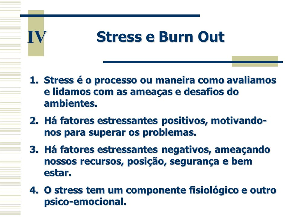 IV Stress e Burn Out 1.Stress é o processo ou maneira como avaliamos e lidamos com as ameaças e desafios do ambientes. 2.Há fatores estressantes posit