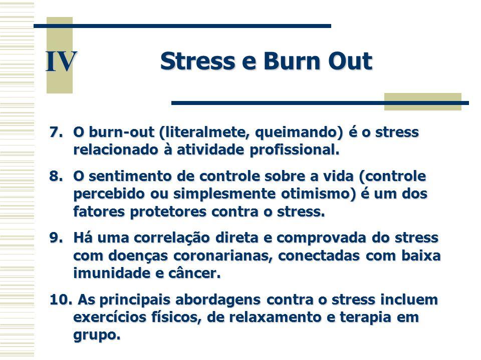 IV Stress e Burn Out 7.O burn-out (literalmete, queimando) é o stress relacionado à atividade profissional. 8.O sentimento de controle sobre a vida (c